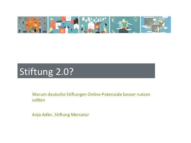 Stiftung 2.0?   Warum deutsche Stiftungen Online-Potenziale besser nutzen   sollten   Anja Adler, Stiftung Mercator
