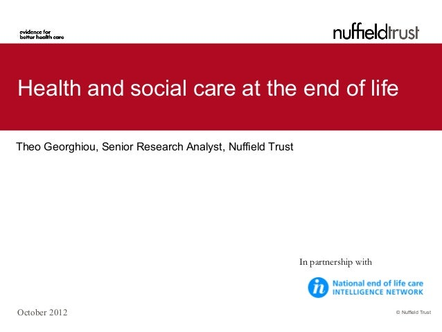 © Nuffield Trust Health and social care at the end of life Theo Georghiou, Senior Research Analyst, Nuffield Trust October...