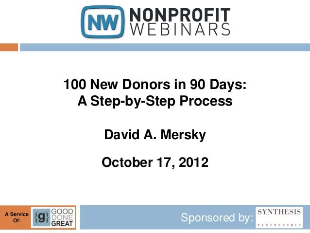 100 New Donors in 90 Days:              A Step-by-Step Process                 David A. Mersky                 October 17,...