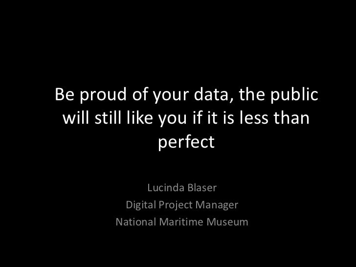 Be proud of your data, the public will still like you if it is less than perfect Lucinda Blaser, National Maritime Museum