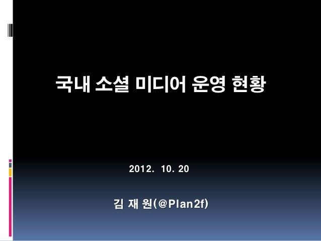 국내 소셜 미디어 운영 현황      2012. 10. 20    김 재 원(@Plan2f)