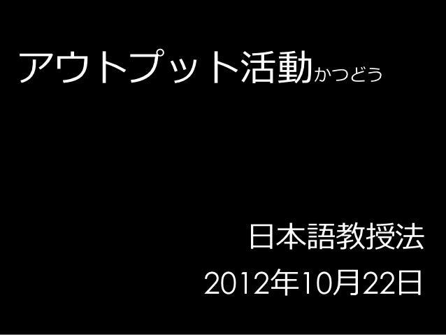 アウトプット活動かつどう        日本語教授法      2012年10月22日