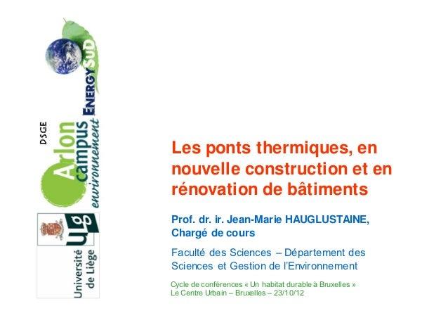 Les ponts thermiques, ennouvelle construction et enrénovation de bâtimentsProf. dr. ir. Jean-Marie HAUGLUSTAINE,Chargé de ...