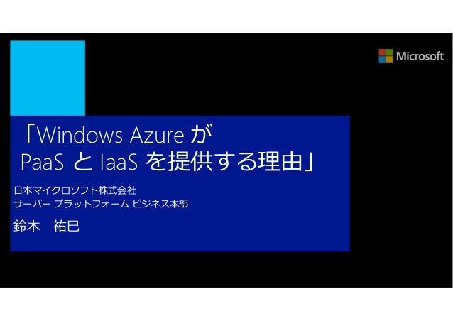 「Windows Azure がPaaS と IaaS を提供する理由」日本マイクロソフト株式会社サーバー プラットフォーム ビジネス本部鈴⽊   祐⺒