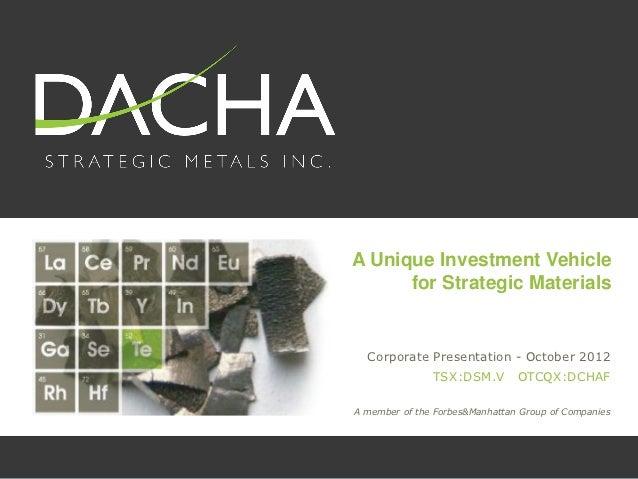 A Unique Investment Vehicle      for Strategic Materials  Corporate Presentation - October 2012               TSX:DSM.V   ...