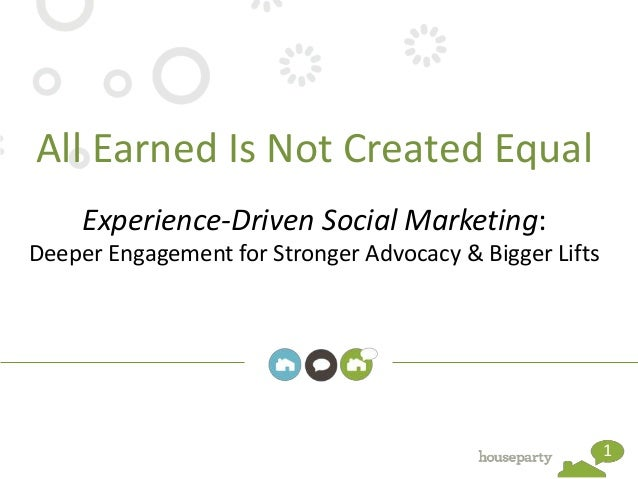 All Earned Is Not Created Equal     Experience-Driven Social Marketing:Deeper Engagement for Stronger Advocacy & Bigger Li...