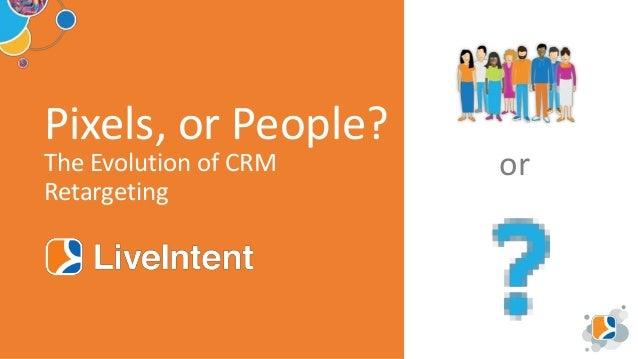 @liveintent Pixels, or People? The Evolution of CRM Retargeting or