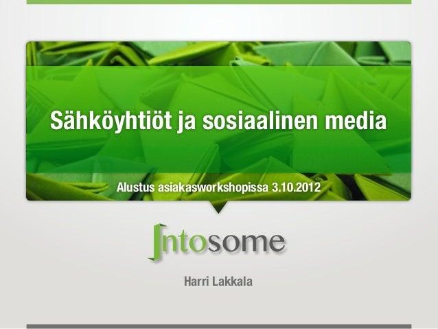 Sähköyhtiöt ja sosiaalinen media      Alustus asiakasworkshopissa 3.10.2012                  Harri Lakkala