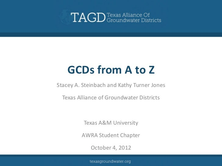 GCDs from A to ZStacey A. Steinbach and Kathy Turner Jones  Texas Alliance of Groundwater Districts          Texas A&M Uni...