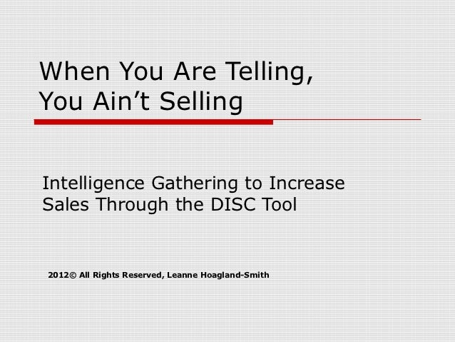 When You Are Telling,You Ain't SellingIntelligence Gathering to IncreaseSales Through the DISC Tool2012© All Rights Reserv...