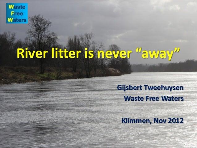 "River litter is never ""away"" Gijsbert Tweehuysen Waste Free Waters Klimmen, Nov 2012"