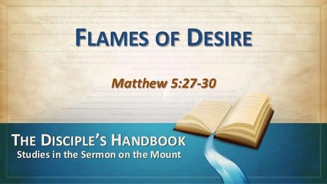 FLAMES OF DESIRE                   Matthew 5:27-30THE DISCIPLE'S HANDBOOKStudies in the Sermon on the Mount