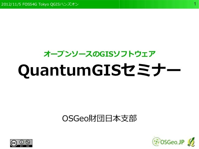 2012/11/5 FOSS4G Tokyo QGISハンズオン       1                 オープンソースのGISソフトウェア      QuantumGISセミナー                         OSG...