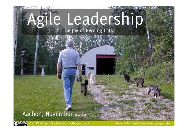 Agile Leadership    Or The Joy of Herding CatsAachen, November 2012  © 2012 Proyectalis Gestión de Proyectos S.L.    More ...