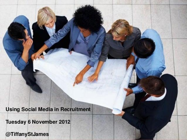 Using Social Media in RecruitmentTuesday 6 November 2012@TiffanyStJames