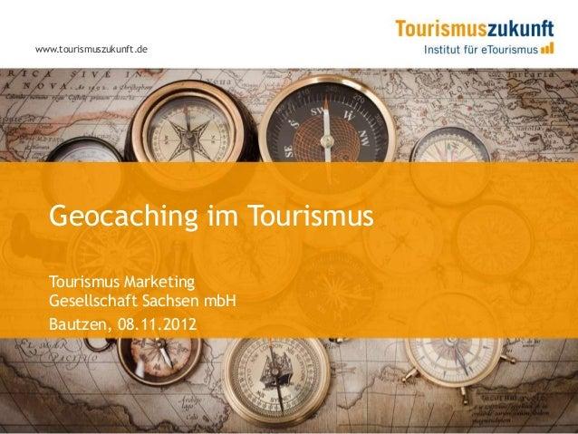 www.tourismuszukunft.de  Geocaching im Tourismus  Tourismus Marketing  Gesellschaft Sachsen mbH  Bautzen, 08.11.2012
