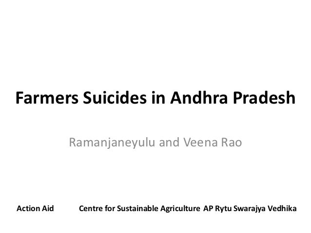 Farmers Suicides in Andhra Pradesh             Ramanjaneyulu and Veena RaoAction Aid    Centre for Sustainable Agriculture...