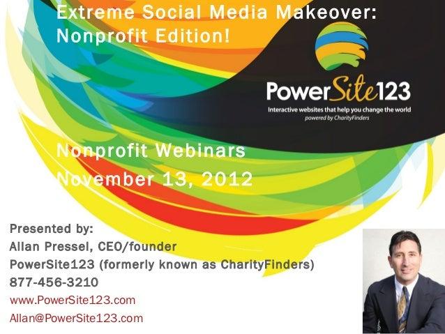 Extreme Social Media Makeover:       Nonprofit Edition!       Nonprofit Webinars       November 13, 2012Presented by:Allan...