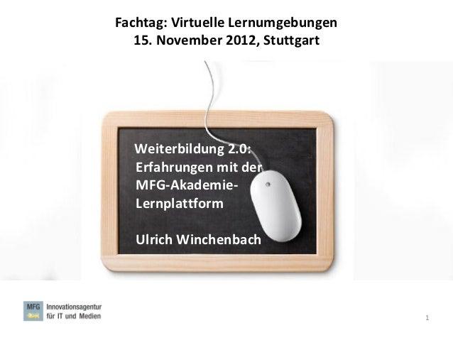 Fachtag: Virtuelle Lernumgebungen   15. November 2012, Stuttgart  Weiterbildung 2.0:  Erfahrungen mit der  MFG-Akademie-  ...