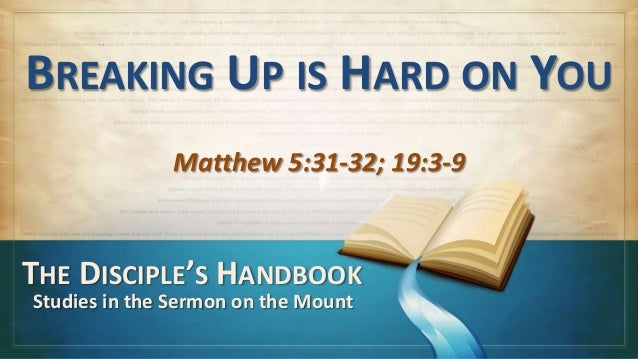 BREAKING UP IS HARD ON YOU              Matthew 5:31-32; 19:3-9THE DISCIPLE'S HANDBOOKStudies in the Sermon on the Mount