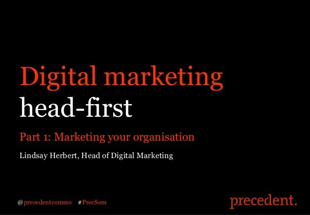 Digital marketinghead-firstPart 1: Marketing your organisationLindsay Herbert, Head of Digital Marketing@precedentcomms   ...