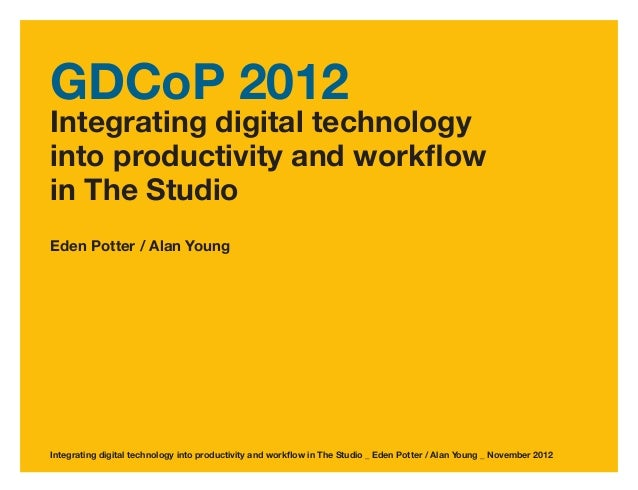 GDCoP 2012Integrating digital technologyinto productivity and workflowin The StudioEden Potter / Alan YoungIntegrating dig...