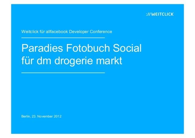 Weitclick für allfacebook Developer ConferenceParadies Fotobuch Socialfür dm drogerie marktBerlin, 23. November 2012