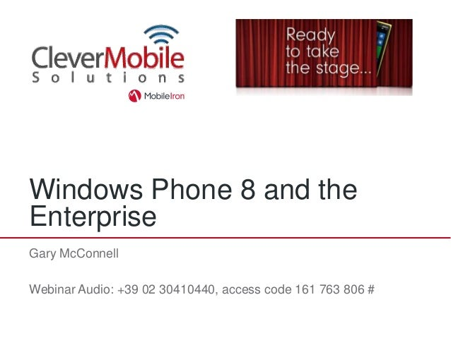 Windows Phone 8 and theEnterpriseGary McConnellWebinar Audio: +39 02 30410440, access code 161 763 806 #
