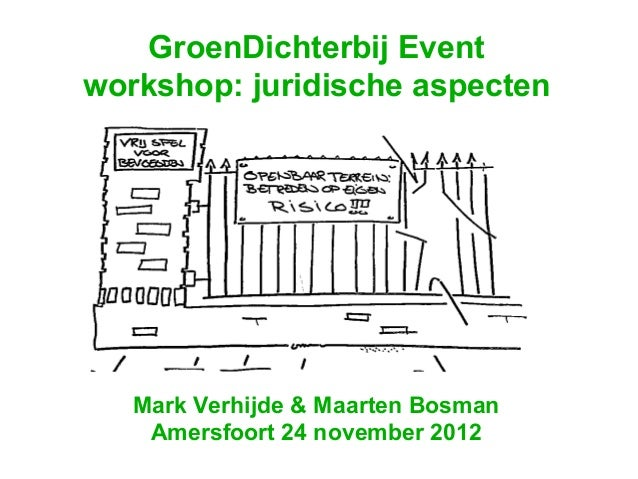 GroenDichterbij Eventworkshop: juridische aspecten   Mark Verhijde & Maarten Bosman    Amersfoort 24 november 2012