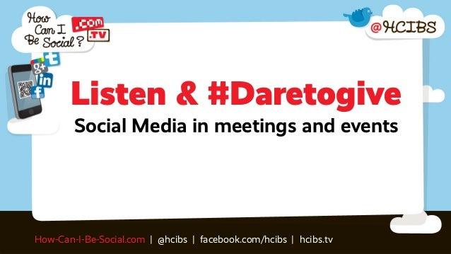 Listen & #Daretogive        Social Media in meetings and eventsHow-Can-I-Be-Social.com | @hcibs | facebook.com/hcibs | hci...