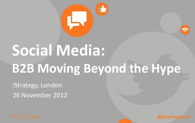 Social Media:B2B Moving Beyond the HypeiStrategy, London26 November 2012                      @jeremywoolf