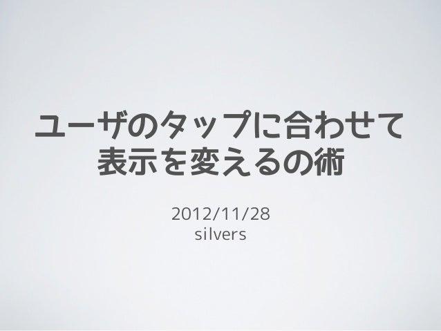 ユーザのタップに合わせて  表示を変えるの術    2012/11/28      silvers