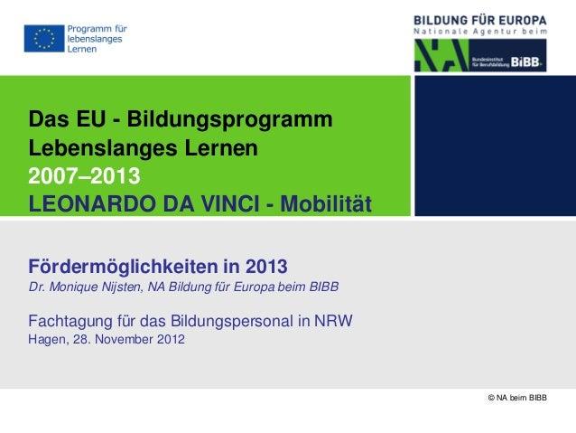 Das EU - BildungsprogrammLebenslanges Lernen2007–2013LEONARDO DA VINCI - MobilitätFördermöglichkeiten in 2013Dr. Monique N...