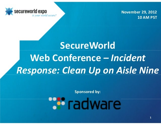 SecureWorld Web Conference – Incident Response: Clean Up on Aisle Nine Sponsored by: 1 November 29, 2012 10 AM PST