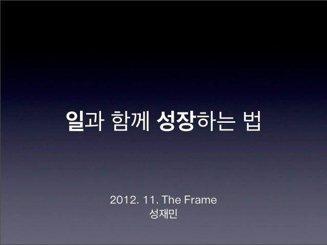 일과 함께 성장하는 법  2012. 11. The Frame         성재민