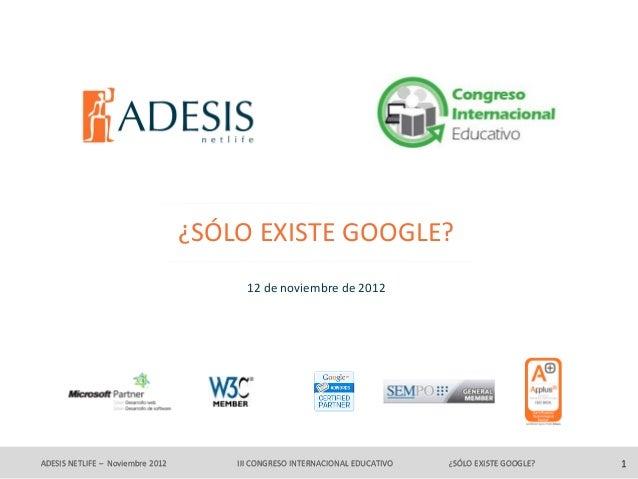 ¿SÓLO EXISTE GOOGLE?                                        12 de noviembre de 2012ADESIS NETLIFE – Noviembre 2012       I...