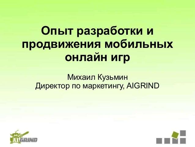 Опыт разработки ипродвижения мобильных      онлайн игр        Михаил Кузьмин Директор по маркетингу, AIGRIND