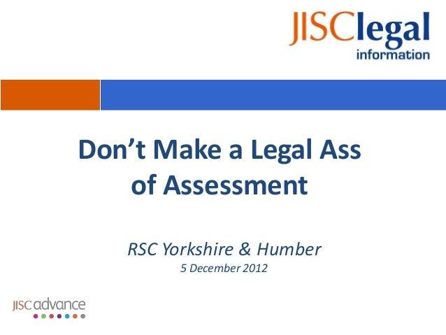 Don't Make a Legal Ass   of Assessment   RSC Yorkshire & Humber         5 December 2012