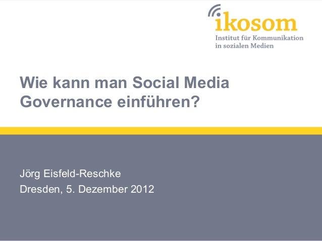Wie kann man Social MediaGovernance einführen?Jörg Eisfeld-ReschkeDresden, 5. Dezember 2012