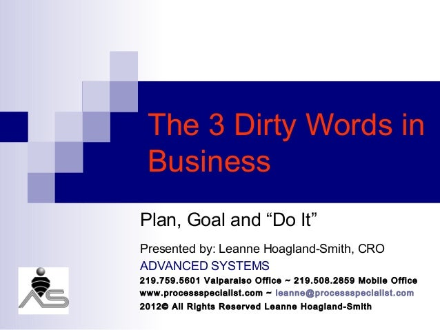 "The 3 Dirty Words in BusinessPlan, Goal and ""Do It""Presented by: Leanne Hoagland-Smith, CROADVANCED SYSTEMS219.759.5601 Va..."