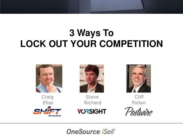 3 Ways ToLOCK OUT YOUR COMPETITION   Craig    Steve     Cliff   Elias   Richard   Pollan