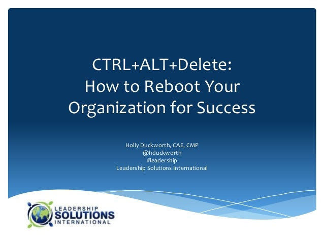 CTRL+ALT+Delete:  How to Reboot YourOrganization for Success         Holly Duckworth, CAE, CMP                @hduckworth ...