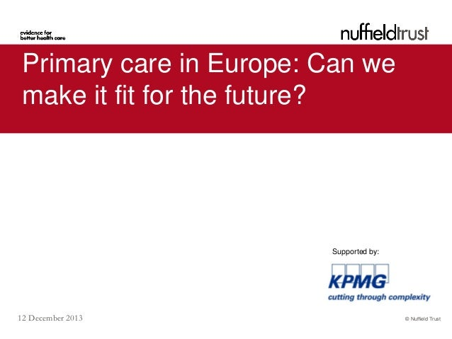 Primary care in Europe: Can we make it fit for the future?  Supported by:  12 December 2013  © Nuffield Trust