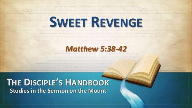 SWEET REVENGE                   Matthew 5:38-42THE DISCIPLE'S HANDBOOKStudies in the Sermon on the Mount