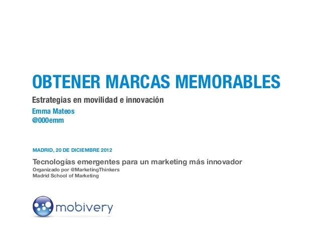 OBTENER MARCAS MEMORABLESEstrategias en movilidad e innovaciónEmma Mateos@000emmMADRID, 20 DE DICIEMBRE 2012Tecnologías em...
