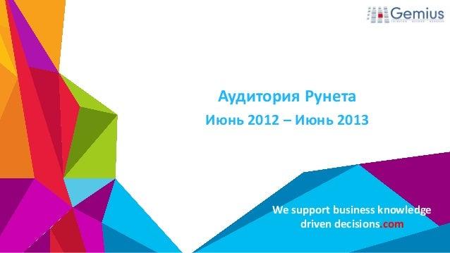 We support business knowledge driven decisions.com Аудитория Рунета Июнь 2012 – Июнь 2013