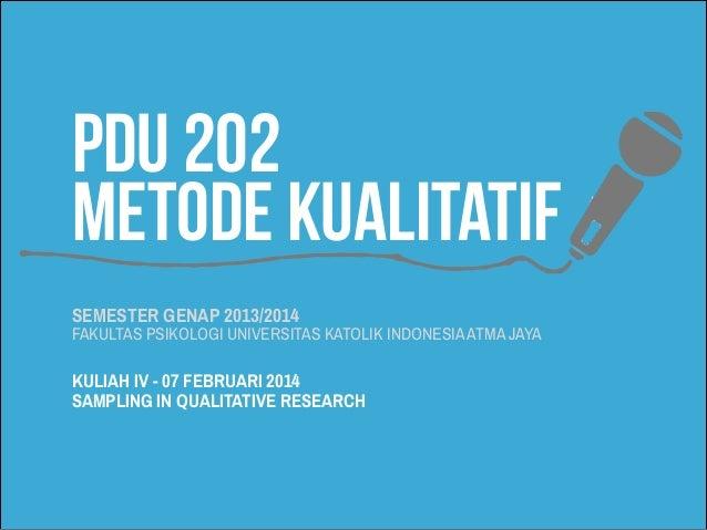 PDU 202 METODE KUALITATIF SEMESTER GENAP 2013/2014  FAKULTAS PSIKOLOGI UNIVERSITAS KATOLIK INDONESIA ATMA JAYA  KULIAH IV ...
