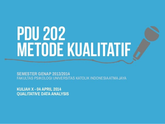 PDU 202 METODE KUALITATIF SEMESTER GENAP 2013/2014 FAKULTAS PSIKOLOGI UNIVERSITAS KATOLIK INDONESIAATMA JAYA KULIAH X - 04...
