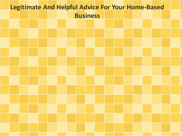 Legitimate And Helpful Advice For Your Home-Based  Business