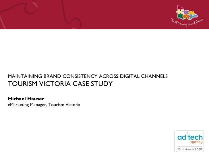 MAINTAINING BRAND CONSISTENCY ACROSS DIGITAL CHANNELS TOURISM VICTORIA CASE STUDY---MichaelHauser